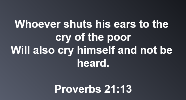 Proverbs 21:13  Don't ignore the cry of the poor