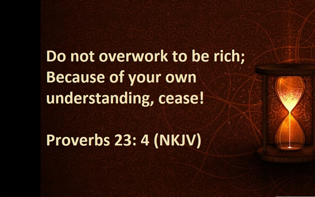 Proverbs 23:4  Overworking for money costs too much