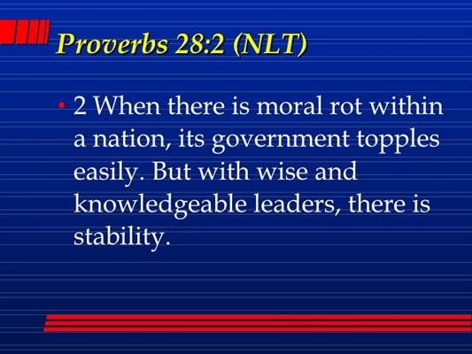 Proverbs 28:2 - Immorality in a nation threatens its prosperity and invites corruption .  Only wise leadership will bring stability.